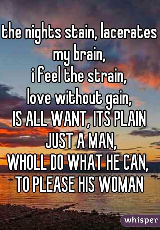 the nights stain, lacerates my brain,  i feel the strain, love without gain, IS ALL WANT, ITS PLAIN JUST A MAN, WHOLL DO WHAT HE CAN,  TO PLEASE HIS WOMAN