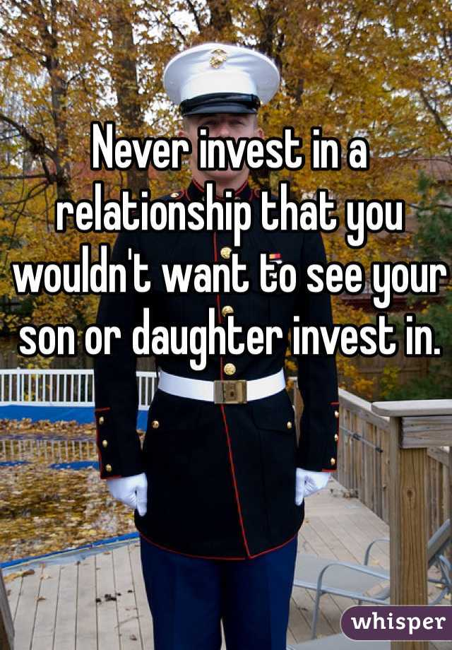 Never invest in a relationship that you wouldn't want to see your son or daughter invest in.