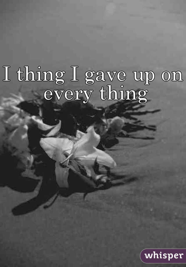 I thing I gave up on every thing