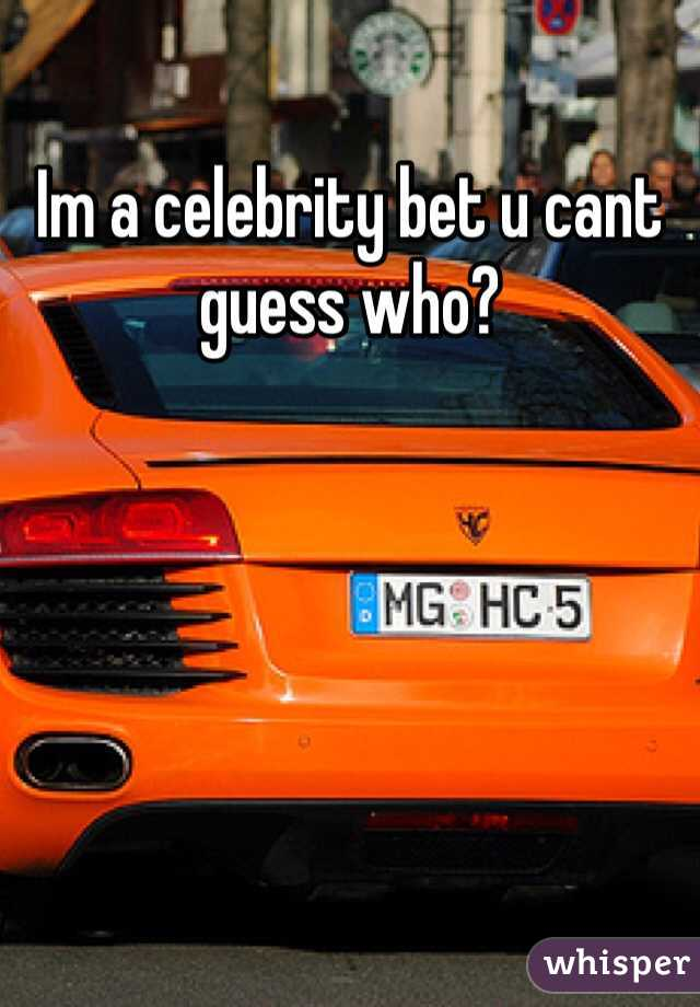 Im a celebrity bet u cant guess who?