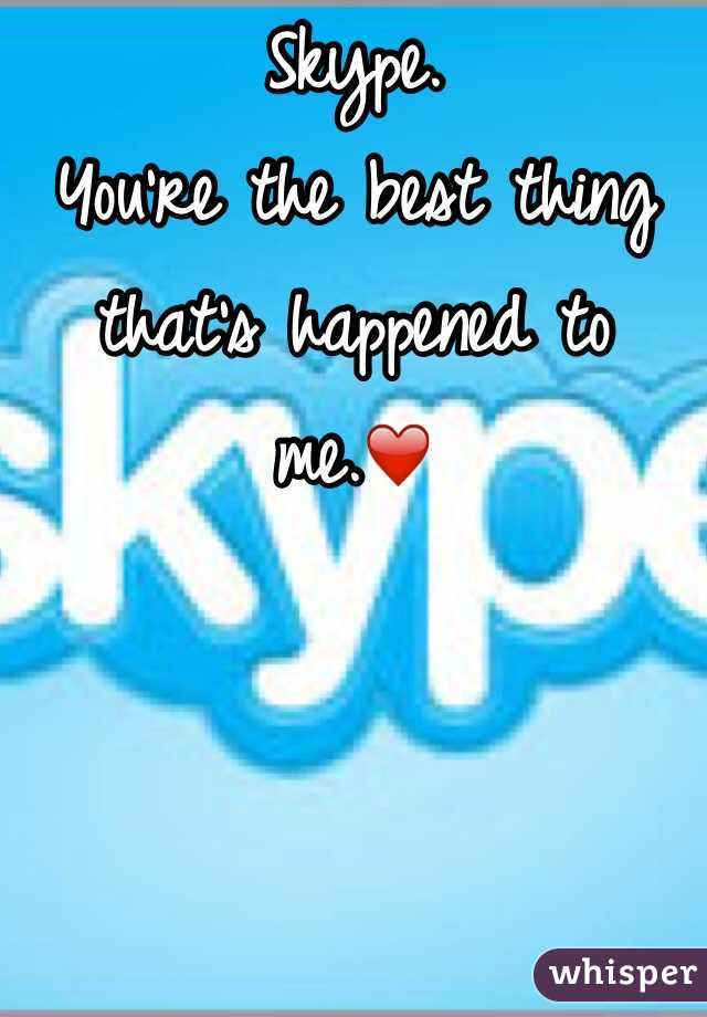 Skype. You're the best thing that's happened to me.❤️
