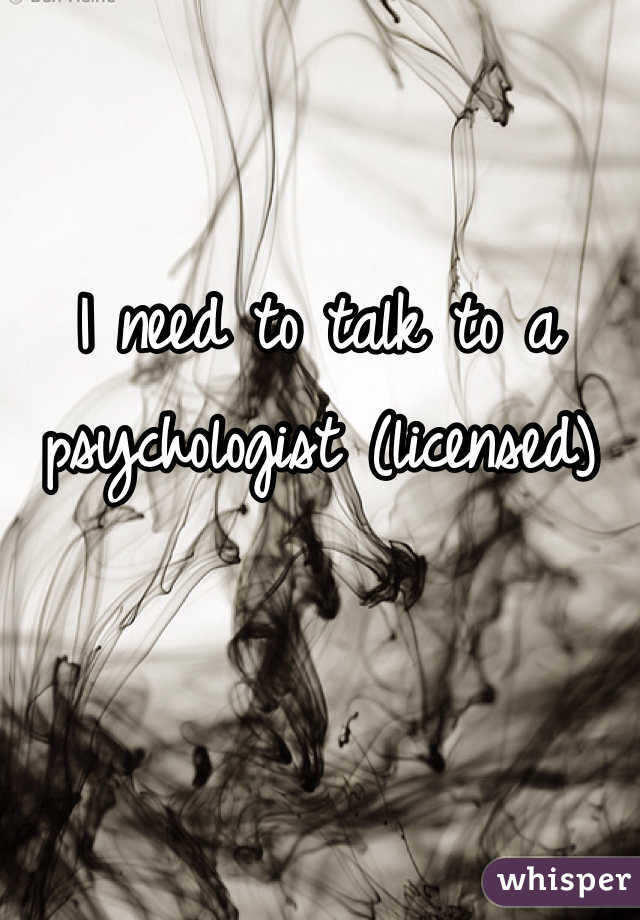 I need to talk to a psychologist (licensed)