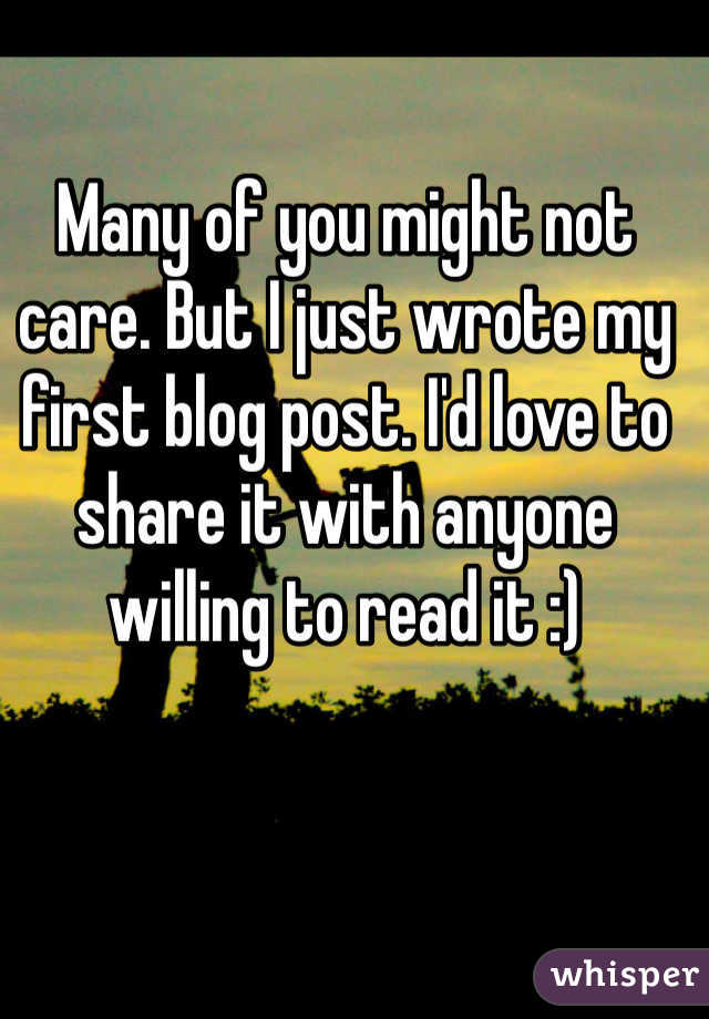 Many of you might not care. But I just wrote my first blog post. I'd love to share it with anyone willing to read it :)