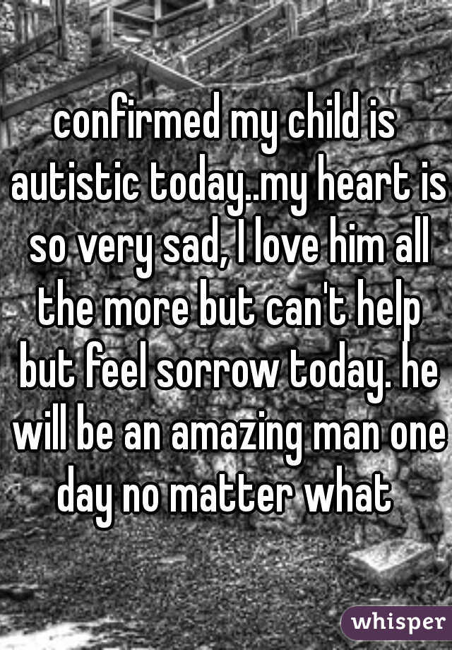 confirmed my child is autistic today..my heart is so very sad, I love him all the more but can't help but feel sorrow today. he will be an amazing man one day no matter what