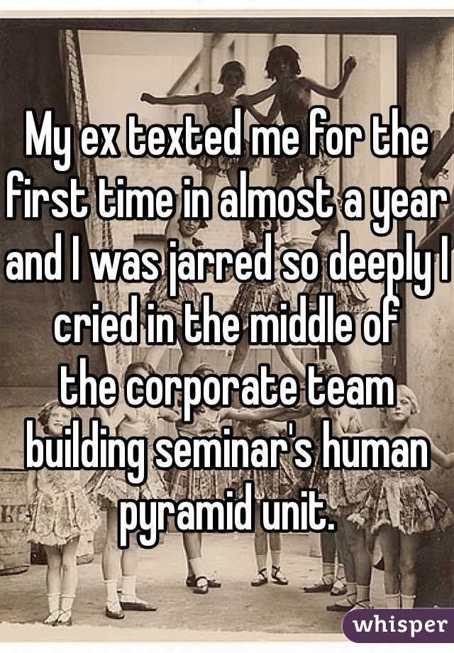 My ex texted me for the first time in almost a year and I was jarred so deeply I cried in the middle of the corporate team building seminar's human pyramid unit.
