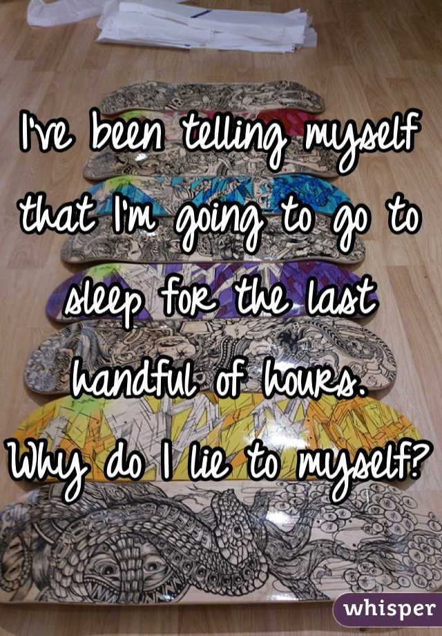 I've been telling myself that I'm going to go to sleep for the last handful of hours. Why do I lie to myself?