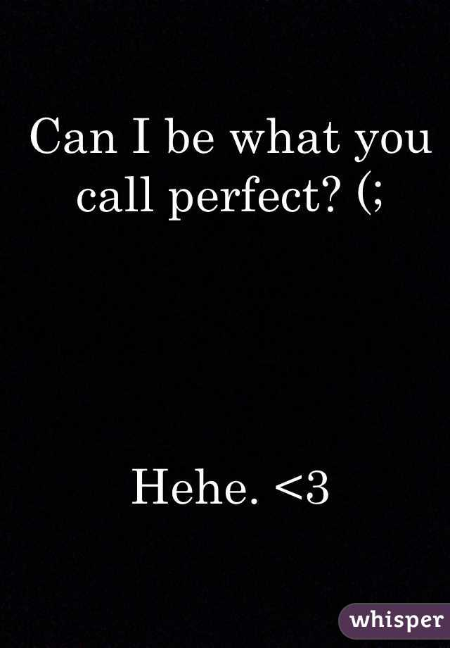 Can I be what you call perfect? (;      Hehe. <3