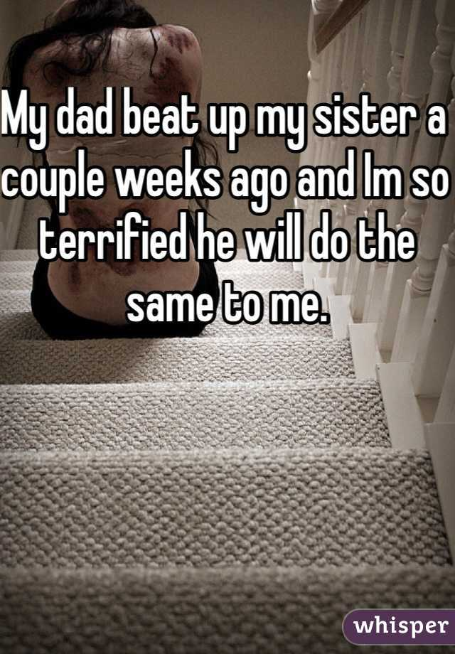My dad beat up my sister a couple weeks ago and Im so terrified he will do the same to me.