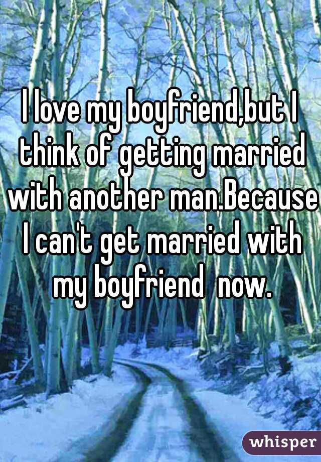 l love my boyfriend,but I think of getting married with another man.Because I can't get married with my boyfriend  now.