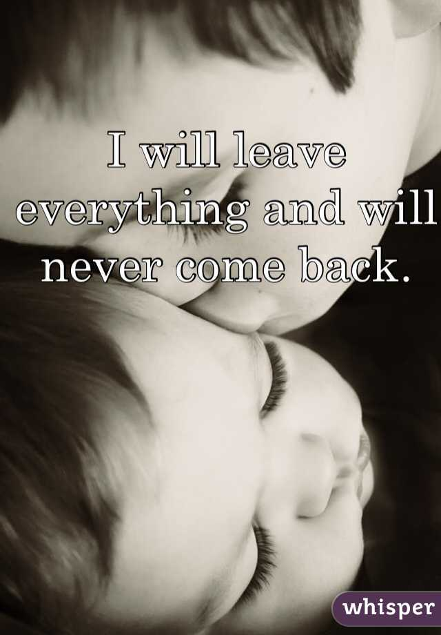 I will leave everything and will never come back.