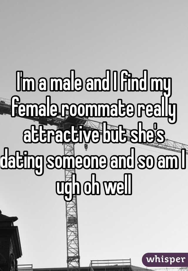 I'm a male and I find my female roommate really attractive but she's dating someone and so am I ugh oh well