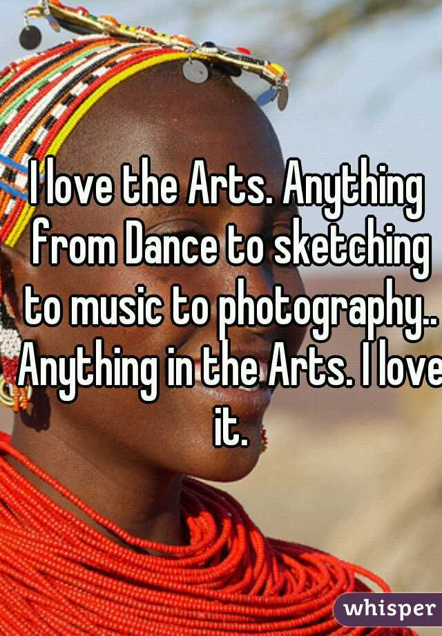 I love the Arts. Anything from Dance to sketching to music to photography.. Anything in the Arts. I love it.