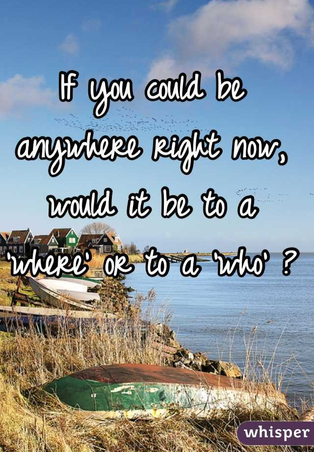 If you could be anywhere right now, would it be to a 'where' or to a 'who' ?