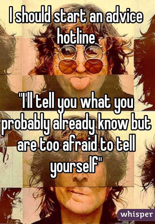 """I should start an advice hotline   """"I'll tell you what you probably already know but are too afraid to tell yourself"""""""