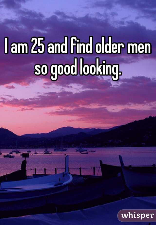 I am 25 and find older men so good looking.