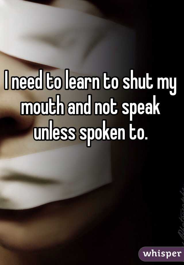 I need to learn to shut my mouth and not speak unless spoken to.