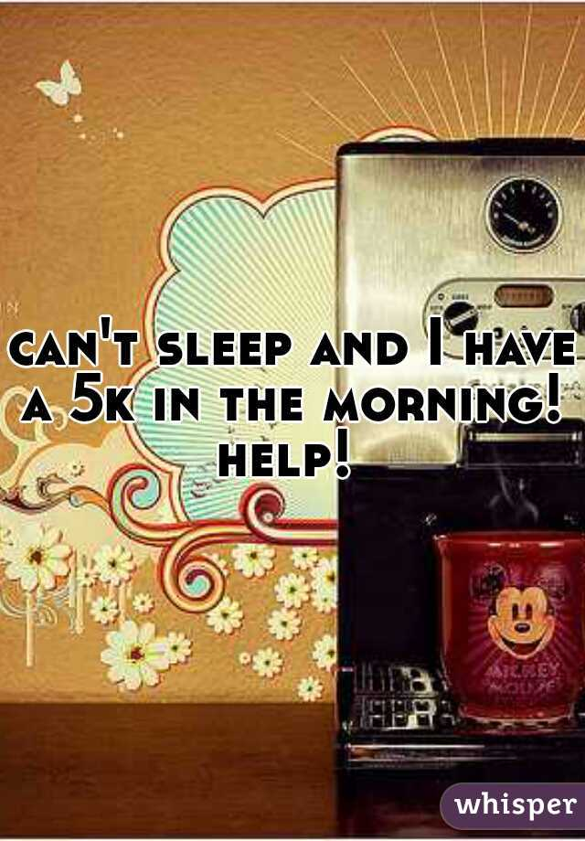 can't sleep and I have a 5k in the morning!  help!