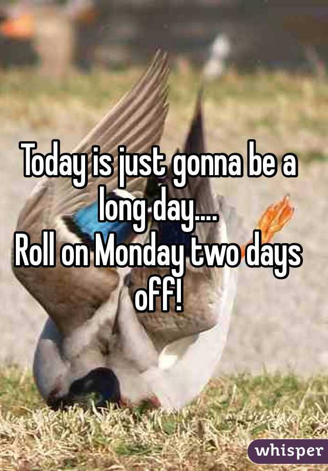 Today is just gonna be a long day....  Roll on Monday two days off!