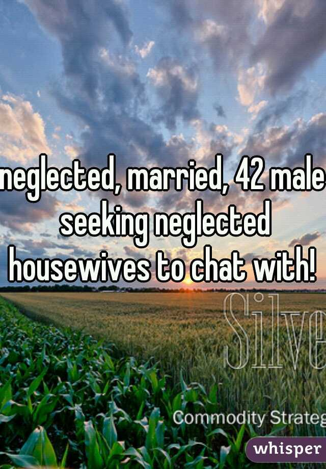 neglected, married, 42 male seeking neglected housewives to chat with!