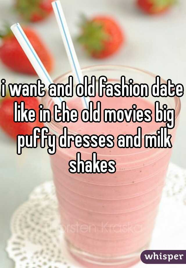 i want and old fashion date like in the old movies big puffy dresses and milk shakes