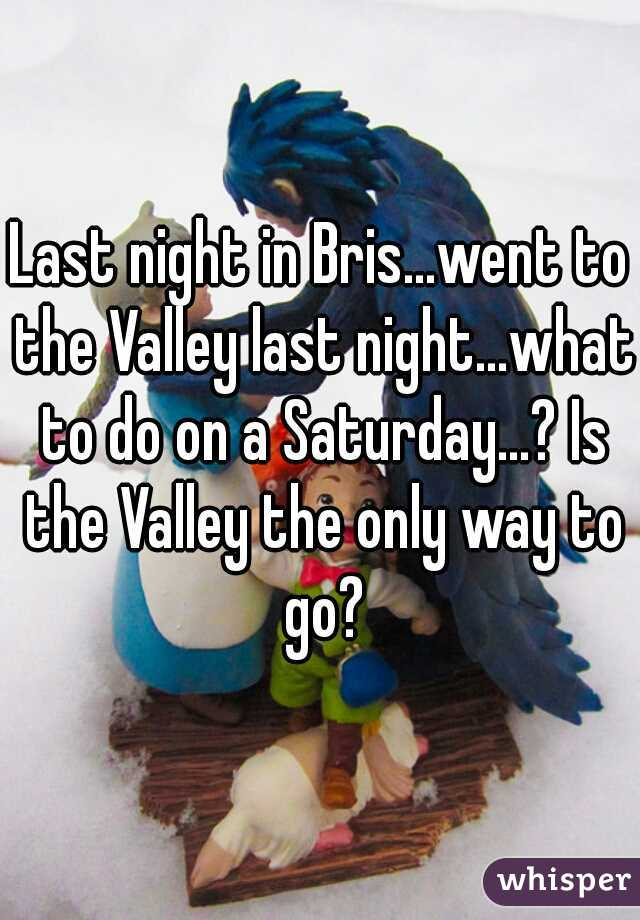 Last night in Bris...went to the Valley last night...what to do on a Saturday...? Is the Valley the only way to go?