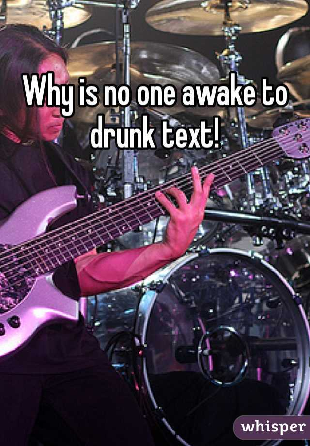 Why is no one awake to drunk text!