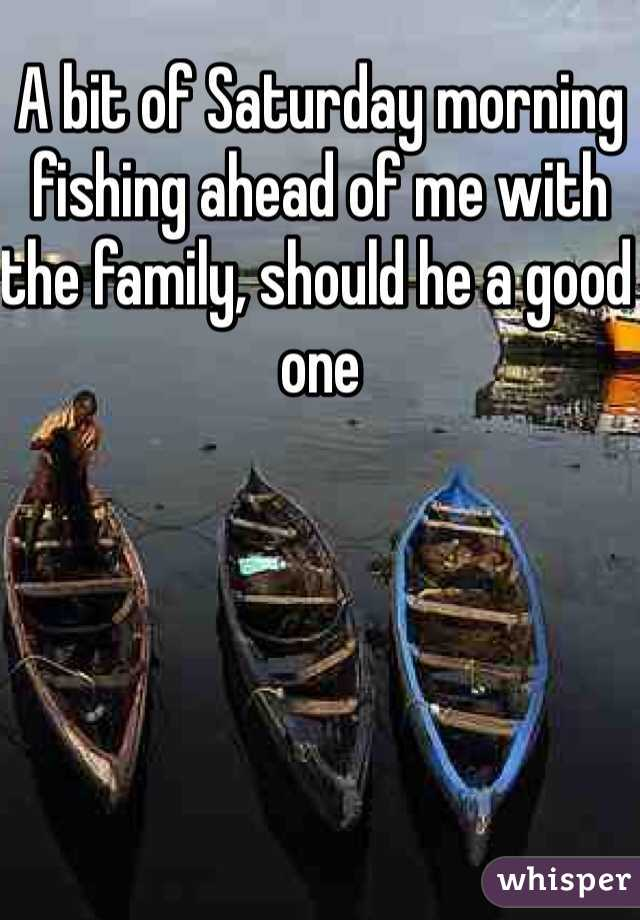 A bit of Saturday morning fishing ahead of me with the family, should he a good one
