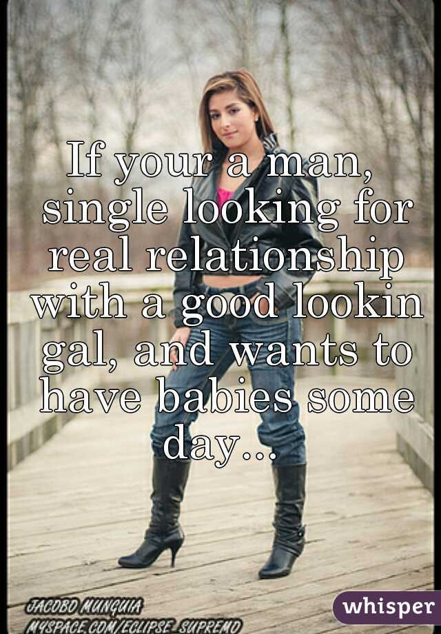If your a man, single looking for real relationship with a good lookin gal, and wants to have babies some day...