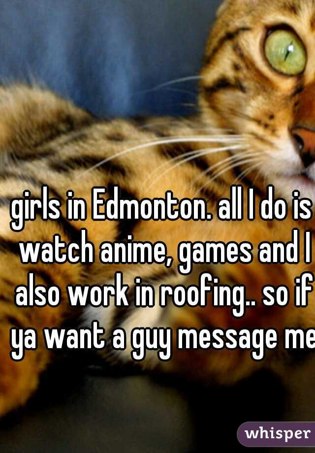 girls in Edmonton. all I do is watch anime, games and I also work in roofing.. so if ya want a guy message me