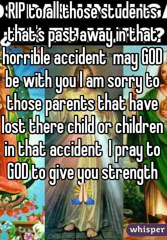 RIP to all those students that's past away in that horrible accident  may GOD be with you I am sorry to those parents that have lost there child or children in that accident  I pray to GOD to give you strength 🙏