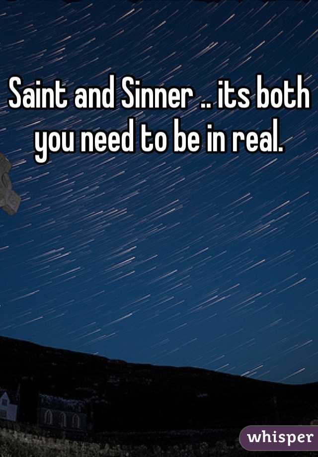Saint and Sinner .. its both you need to be in real.
