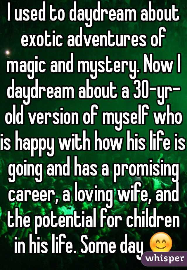 I used to daydream about exotic adventures of magic and mystery. Now I daydream about a 30-yr-old version of myself who is happy with how his life is going and has a promising career, a loving wife, and the potential for children in his life. Some day 😊
