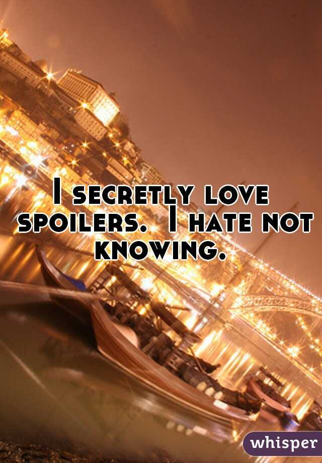 I secretly love spoilers.  I hate not knowing.