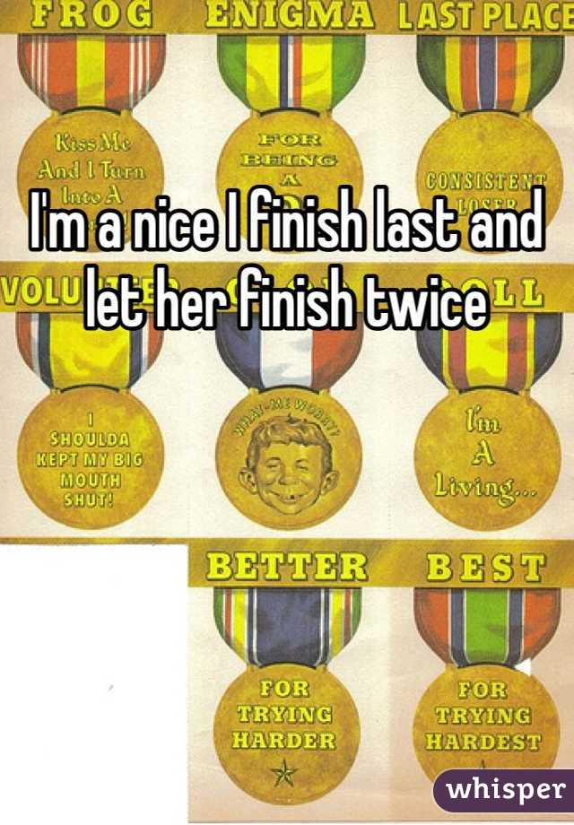 I'm a nice I finish last and let her finish twice