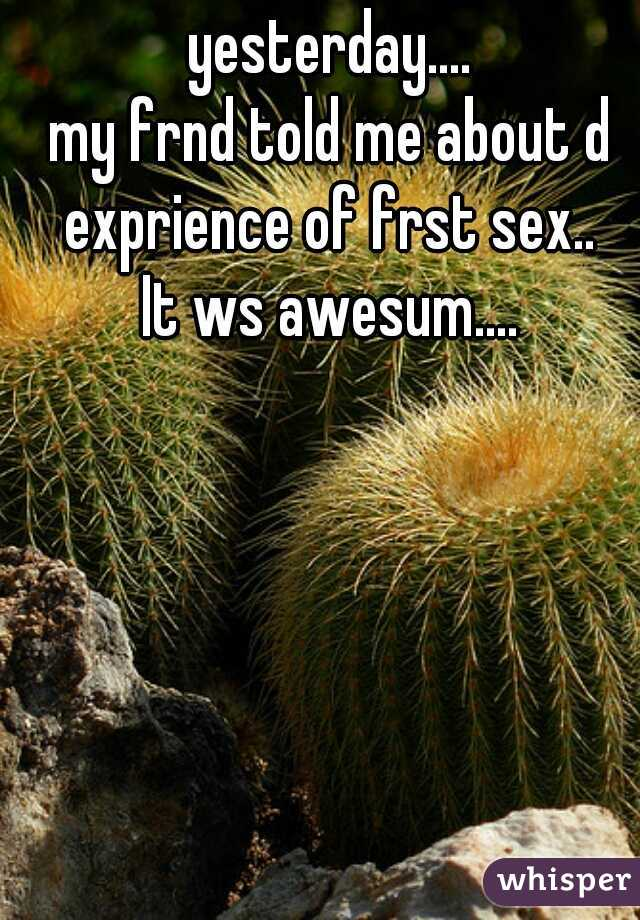yesterday.... my frnd told me about d exprience of frst sex..    It ws awesum....