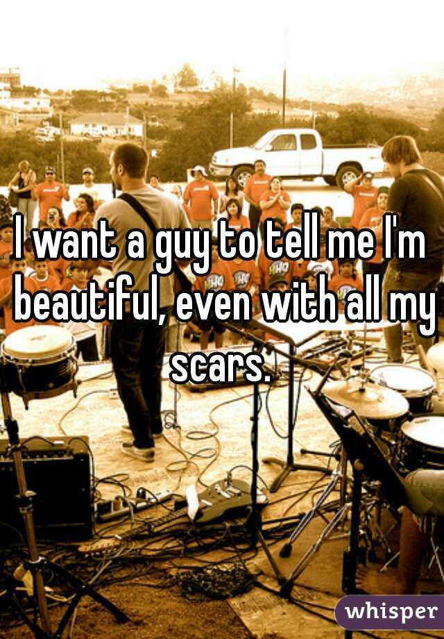 I want a guy to tell me I'm beautiful, even with all my scars.