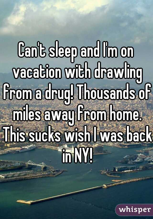 Can't sleep and I'm on vacation with drawling from a drug! Thousands of miles away from home. This sucks wish I was back in NY!