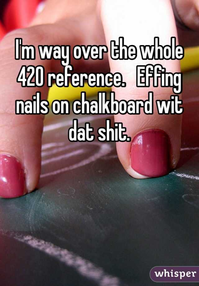 I'm way over the whole 420 reference.   Effing nails on chalkboard wit dat shit.