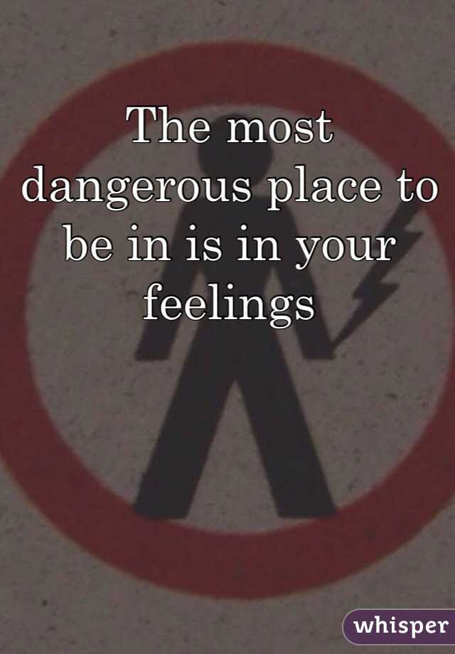 The most dangerous place to be in is in your feelings