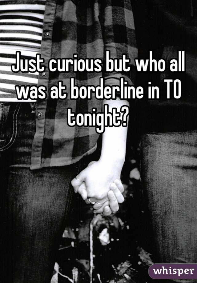 Just curious but who all was at borderline in TO tonight?
