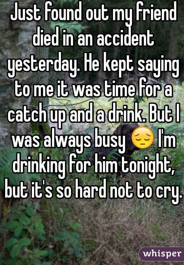 Just found out my friend died in an accident yesterday. He kept saying to me it was time for a catch up and a drink. But I was always busy 😔 I'm drinking for him tonight, but it's so hard not to cry.