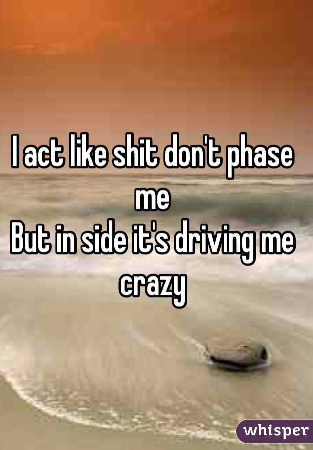 I act like shit don't phase me  But in side it's driving me crazy