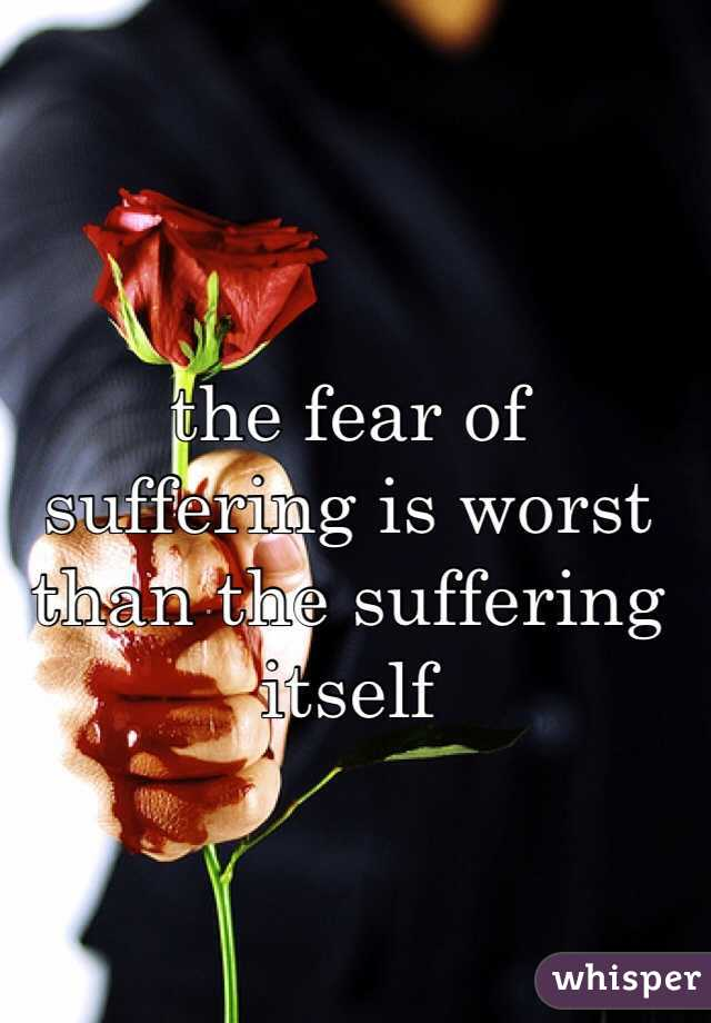 the fear of suffering is worst than the suffering itself