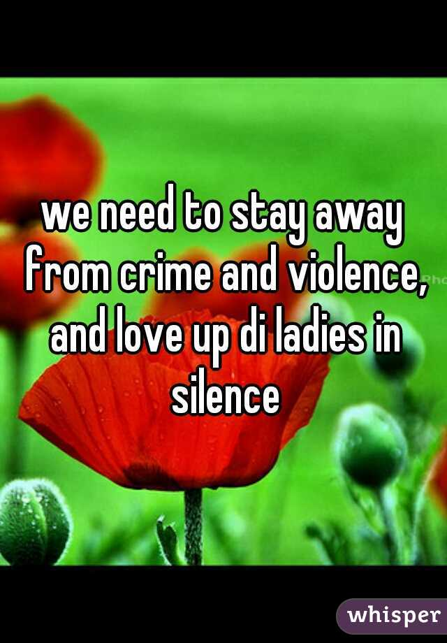 we need to stay away from crime and violence, and love up di ladies in silence