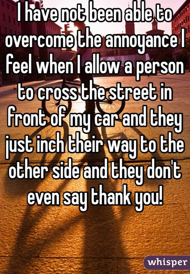 I have not been able to overcome the annoyance I feel when I allow a person to cross the street in front of my car and they just inch their way to the other side and they don't even say thank you!