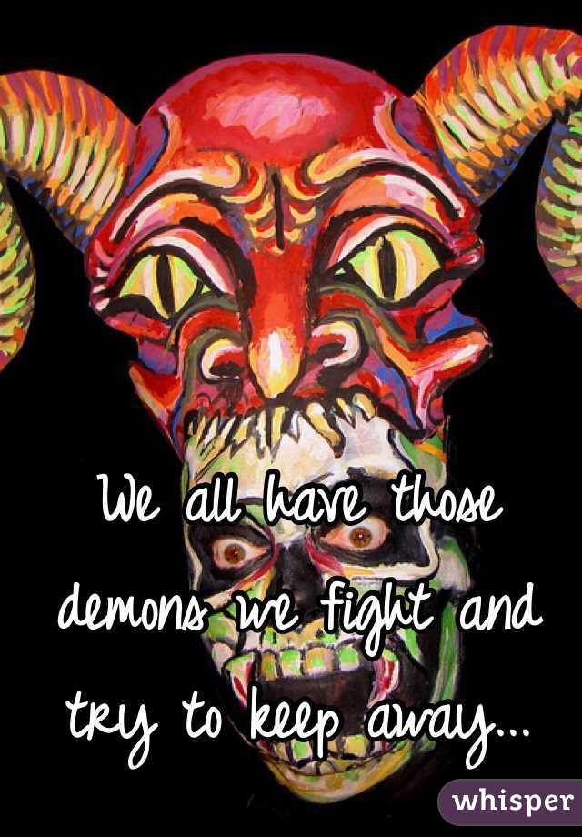 We all have those demons we fight and try to keep away...
