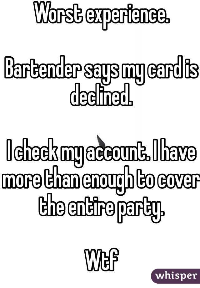 Worst experience.   Bartender says my card is declined.   I check my account. I have more than enough to cover the entire party.   Wtf