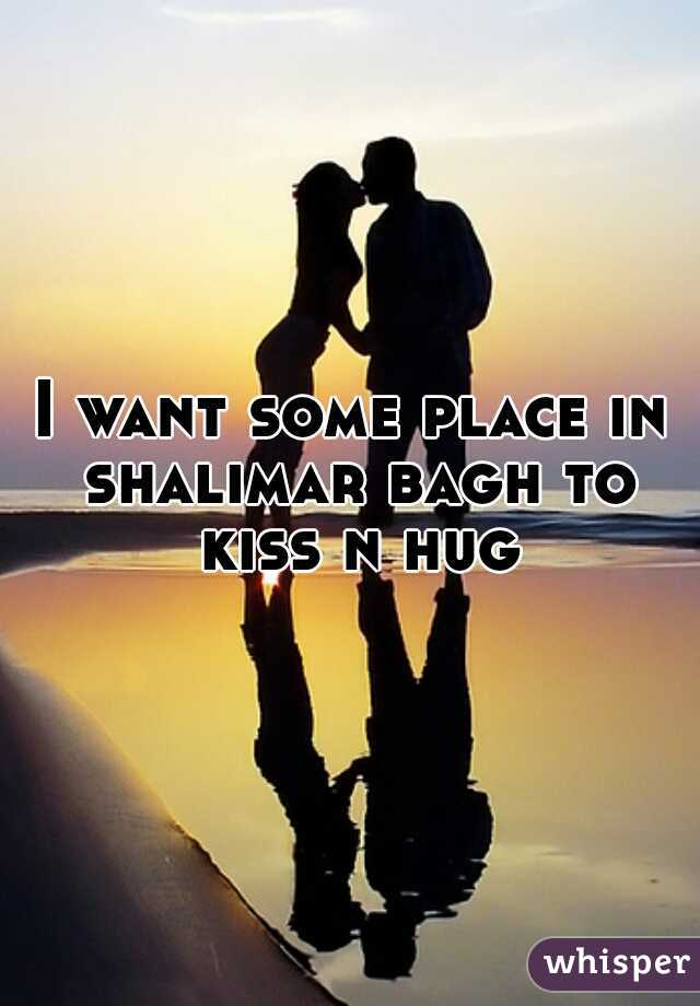 I want some place in shalimar bagh to kiss n hug