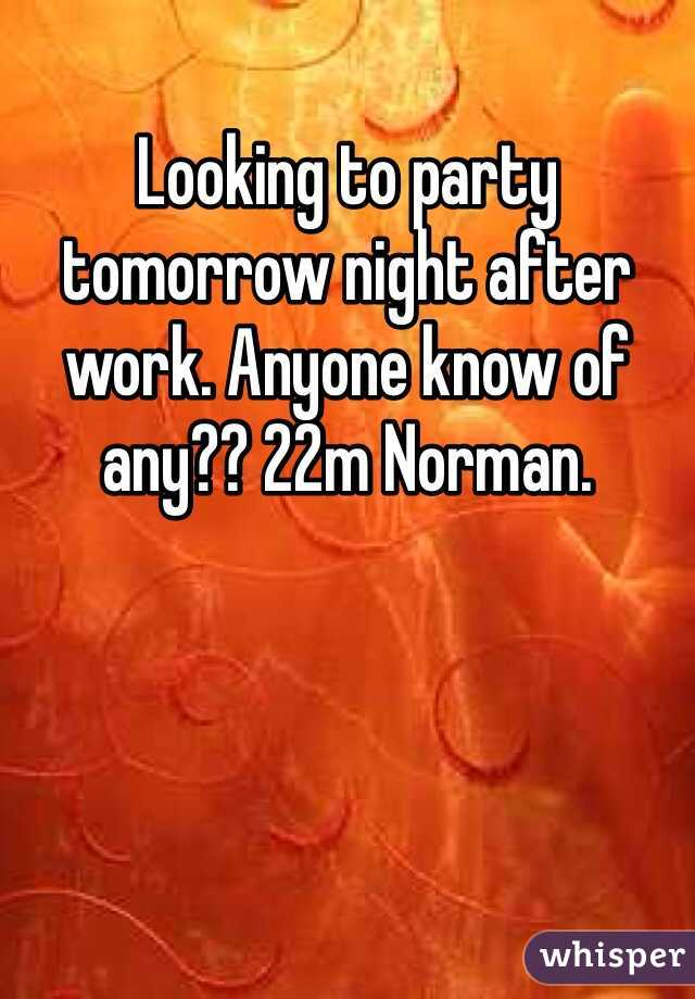 Looking to party tomorrow night after work. Anyone know of any?? 22m Norman.