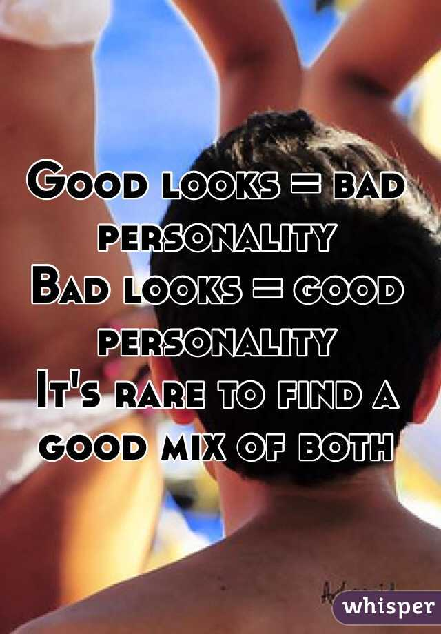 Good looks = bad personality Bad looks = good personality It's rare to find a good mix of both